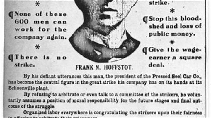 Pressed Steel Car strike On July 18, 1909, The Pittsburgh Press published this image of Frank Norton Hoffstot, president of the Pressed Steel Car Co. in McKees Rocks, urging him to meet and negotiate with the 6,000 strikers who walked off the job on July 14.