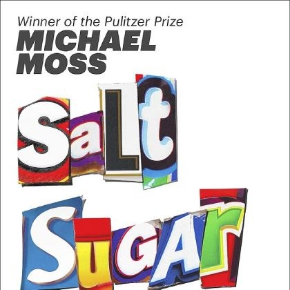 """Salt, Sugar, Fat"" ""Salt, Sugar, Fat: How the Food Giants Hooked Us"" by Michael Moss."