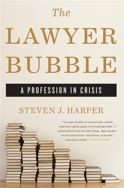 "'The Lawyer Bubble' ""The Lawyer Bubble: A Profession in Crisis"" by Steven J. Harper."