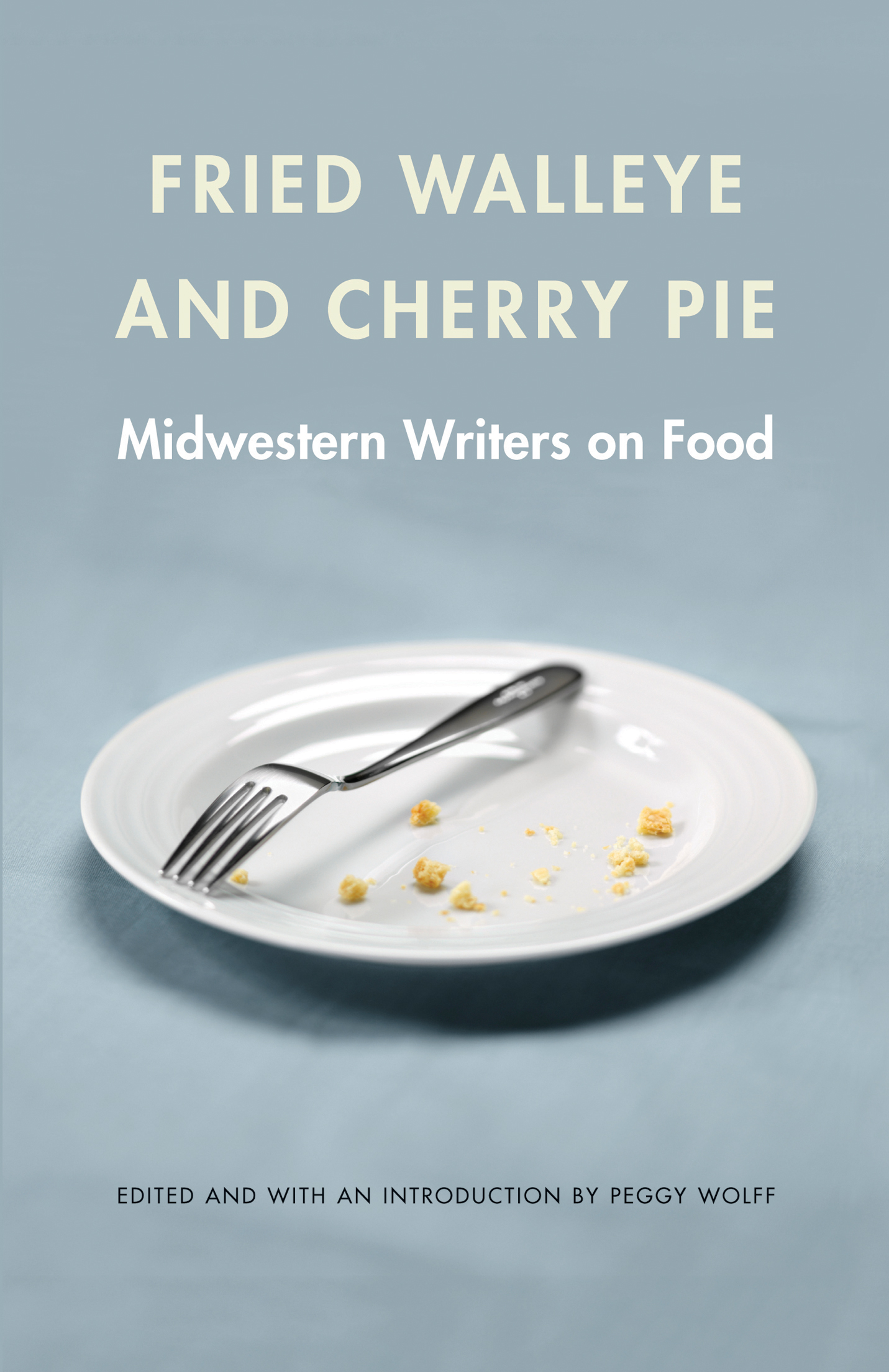 "Fried Walleye and Cherry Pie ""Fried Walleye and Cherry Pie: Midwestern Writers on Food,"" edited by Peggy Wolff."