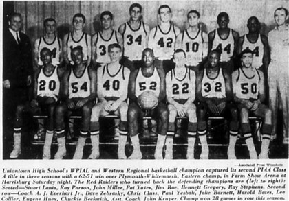 1964 Uniontown High School basketball Uniontown High School's WPIAL and Western Regional basketball champion captured its second PIAA Class A title in three seasons with a 62-51 win over Plymouth - Whitemarsh, Eastern champ, in Farm Show Arena at Harrisburg. The Red Raiders who turned back the defending champions are (left to right) : Seated : Stuart Lantz, Ray Parson, John Miller, Pat Yates, Jim Rae, Bennett Gregory and Ray Stephens. Second row: Coach A. J. Everhart Jr., Dave Zebrasky, Chris Cluss, Paul Yesbak, Jake Barnett, Harold bates, Lee Collier, Eugenne Huey, Chuckie Beckwith and Asst. Coach John Kruper.