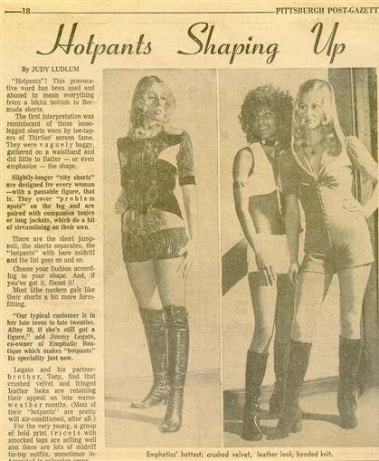 Emphatics hotpants A story on hotpants in the Post-Gazette decades ago quoted James Legato of Emphatics saying his typical customer for the short-short style was in her late teens to late 20s.