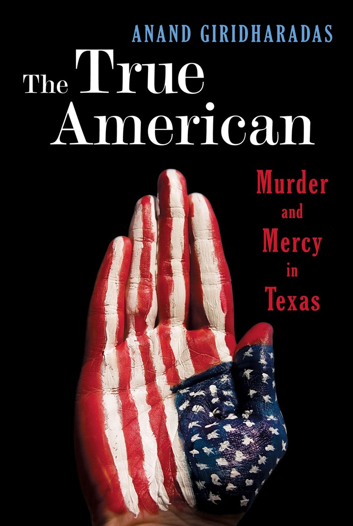 "Giridharadas1 ""The True American: Murder and Mercy in Texas"""