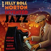 "Jonah Winter's ""How Jelly Roll Morton Invented Jazz"" is illustrated by Keith Mallet."