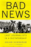 """Bad News Last Journalists in a Dictatorship,"" by Anjan Sundaram."